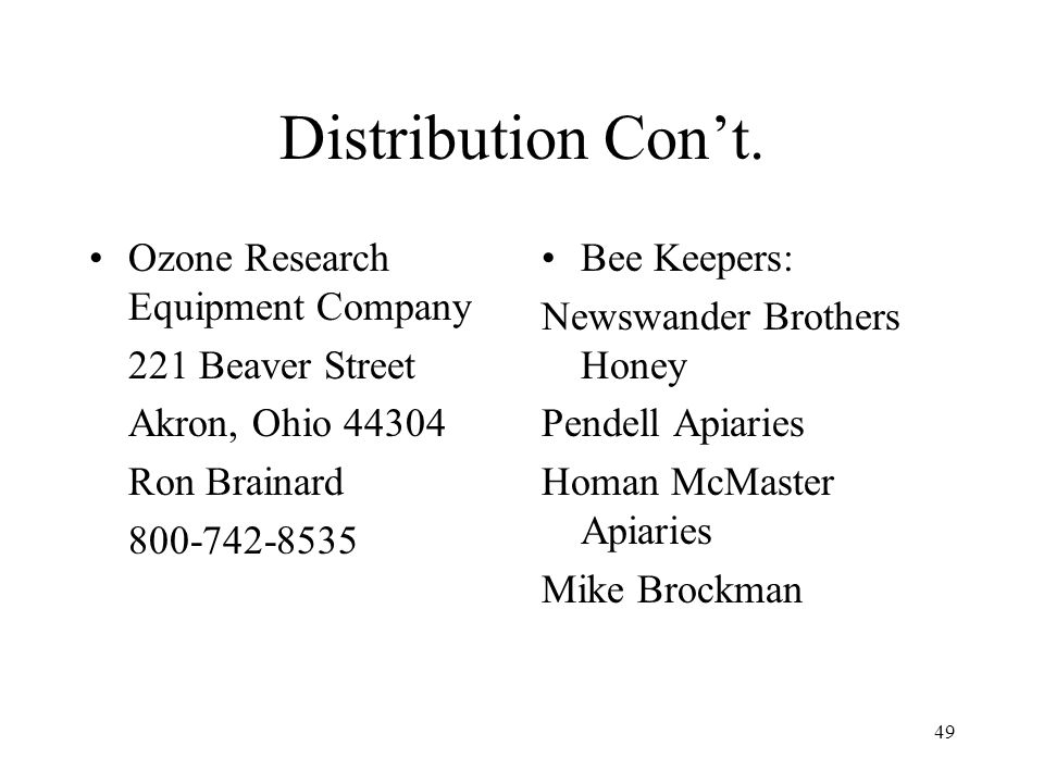49 Distribution Cont. Ozone Research Equipment Company 221 Beaver Street Akron, Ohio 44304 Ron Brainard 800-742-8535 Bee Keepers: Newswander Brothers