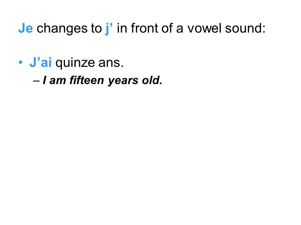 Je changes to j in front of a vowel sound: Jai quinze ans. –I am fifteen years old.