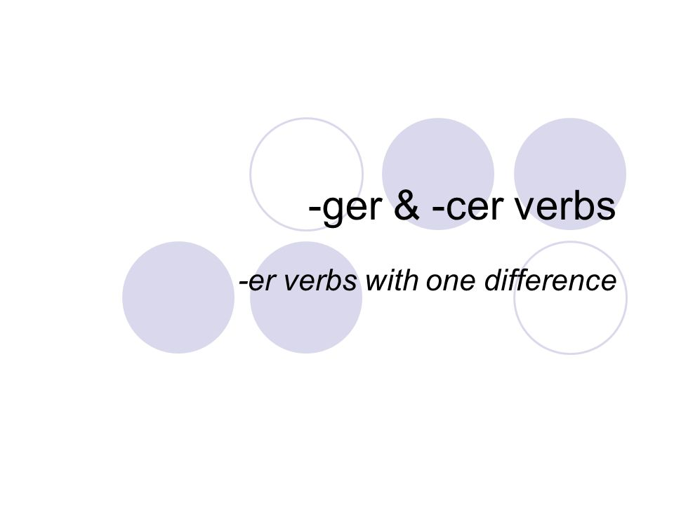 -ger & -cer verbs -er verbs with one difference