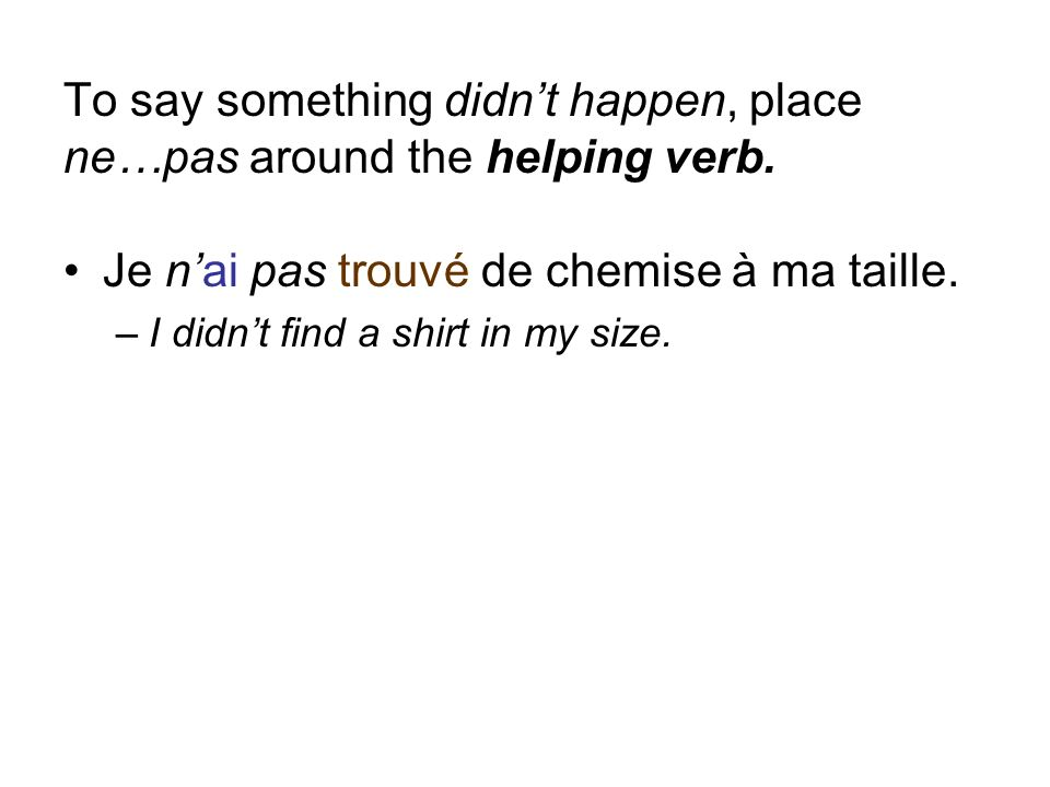 To say something didnt happen, place ne…pas around the helping verb. Je nai pas trouvé de chemise à ma taille. –I didnt find a shirt in my size.