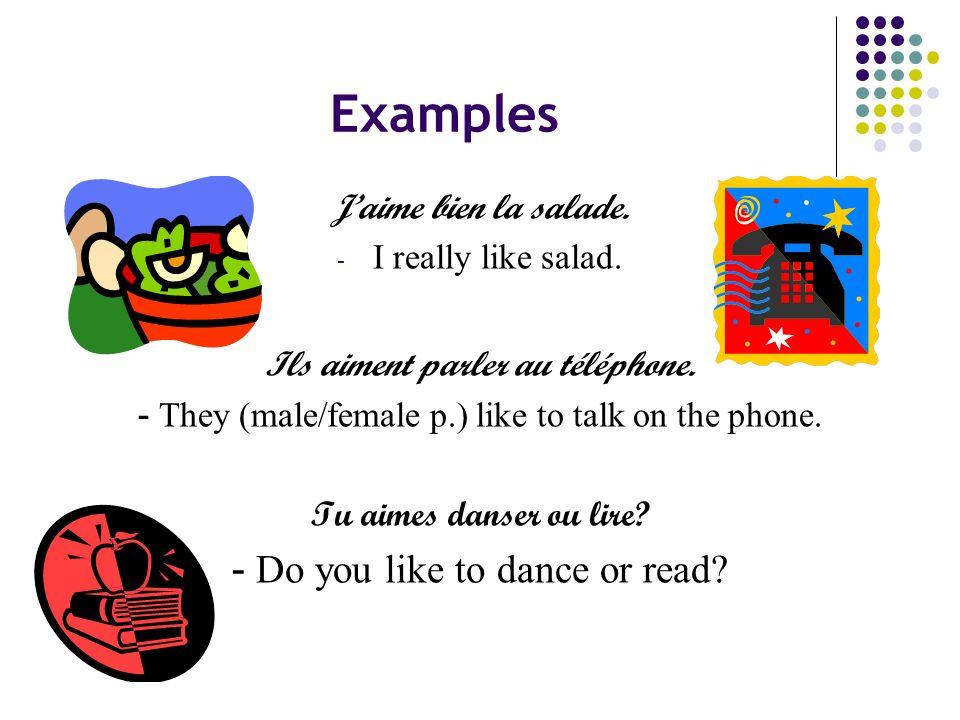 Examples Jaime bien la salade. - I really like salad. Ils aiment parler au téléphone. - They (male/female p.) like to talk on the phone. Tu aimes dans