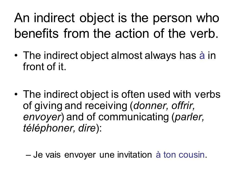 An indirect object is the person who benefits from the action of the verb. The indirect object almost always has à in front of it. The indirect object