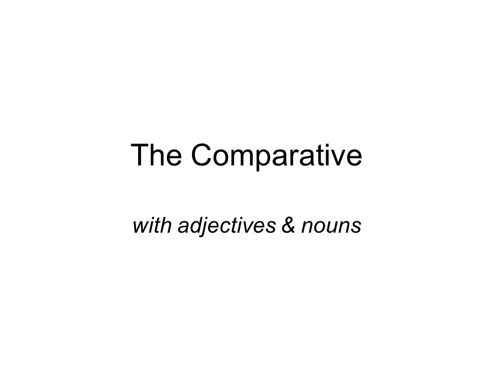The Comparative with adjectives & nouns
