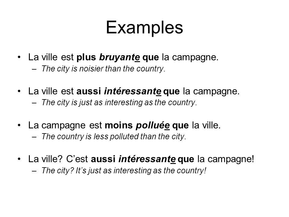Examples La ville est plus bruyante que la campagne. –The city is noisier than the country. La ville est aussi intéressante que la campagne. –The city