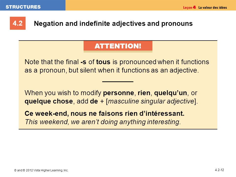 4.2 © and ® 2012 Vista Higher Learning, Inc. 4.2-12 Negation and indefinite adjectives and pronouns ATTENTION! Note that the final -s of tous is prono