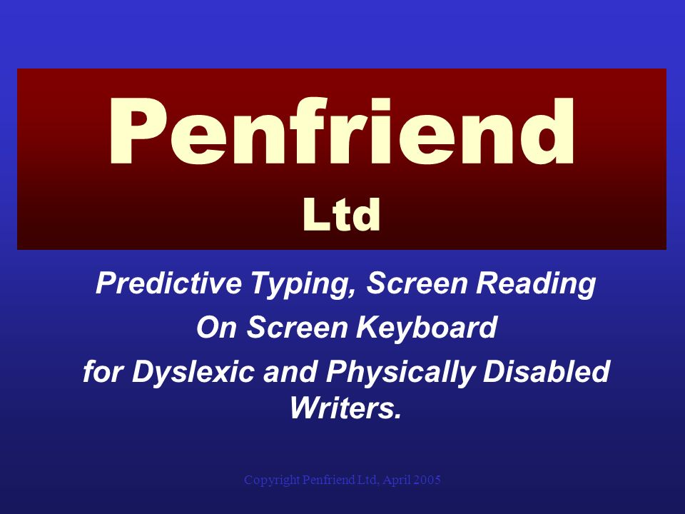 Copyright Penfriend Ltd, April 2005 Predictive Typing, Screen Reading On Screen Keyboard for Dyslexic and Physically Disabled Writers.