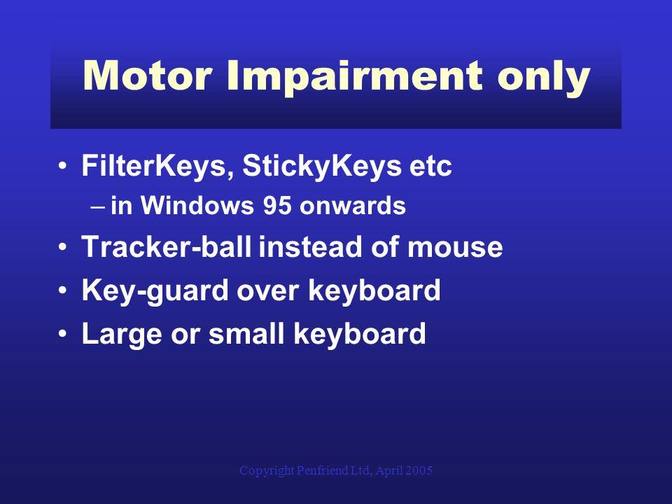 Copyright Penfriend Ltd, April 2005 Motor Impairment only FilterKeys, StickyKeys etc –in Windows 95 onwards Tracker-ball instead of mouse Key-guard ov