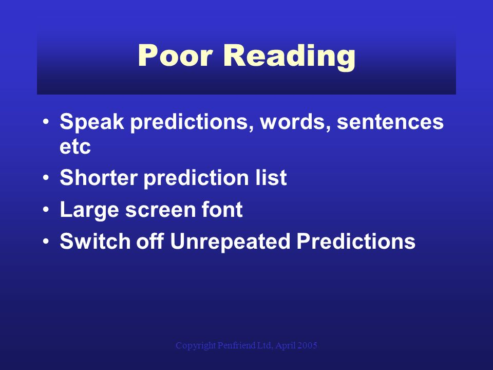 Copyright Penfriend Ltd, April 2005 Poor Reading Speak predictions, words, sentences etc Shorter prediction list Large screen font Switch off Unrepeated Predictions