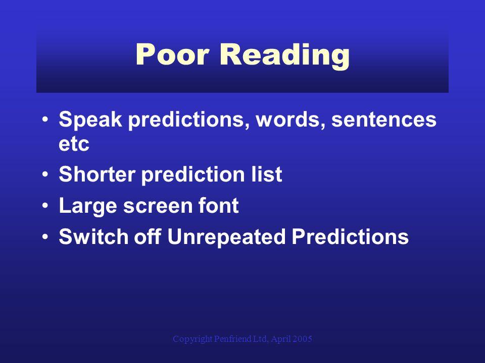 Copyright Penfriend Ltd, April 2005 Poor Reading Speak predictions, words, sentences etc Shorter prediction list Large screen font Switch off Unrepeat