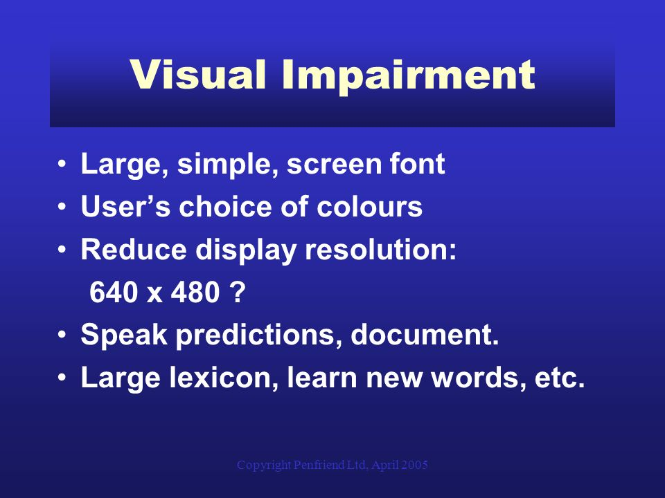 Copyright Penfriend Ltd, April 2005 Visual Impairment Large, simple, screen font Users choice of colours Reduce display resolution: 640 x 480 .