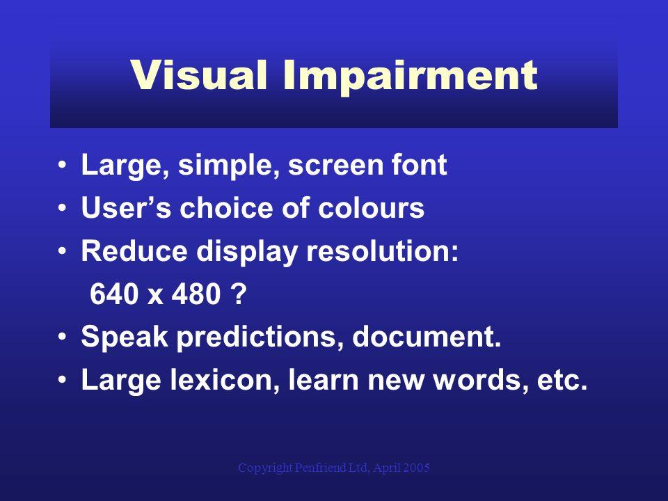 Copyright Penfriend Ltd, April 2005 Visual Impairment Large, simple, screen font Users choice of colours Reduce display resolution: 640 x 480 ? Speak