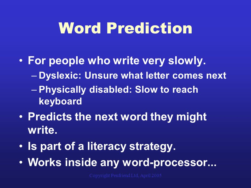 Copyright Penfriend Ltd, April 2005 Word Prediction For people who write very slowly. –Dyslexic: Unsure what letter comes next –Physically disabled: S