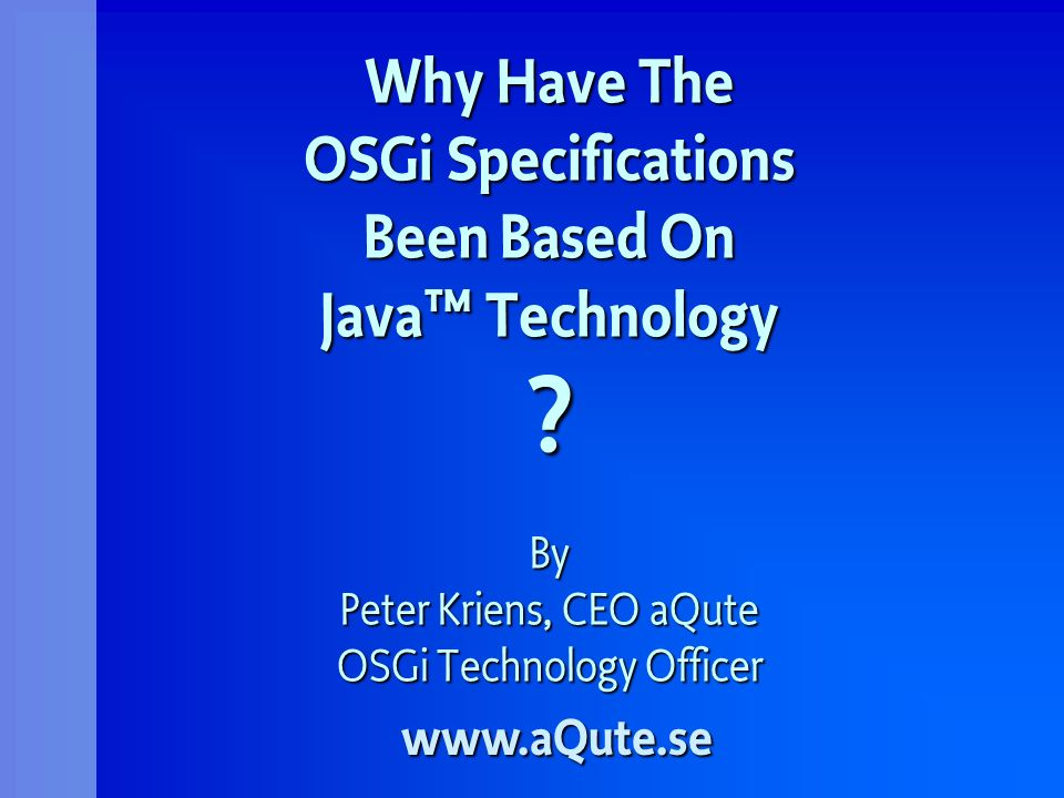 Why Have The OSGi Specifications Been Based On Java Technology ? By Peter Kriens, CEO aQute OSGi Technology Officer www.aQute.se