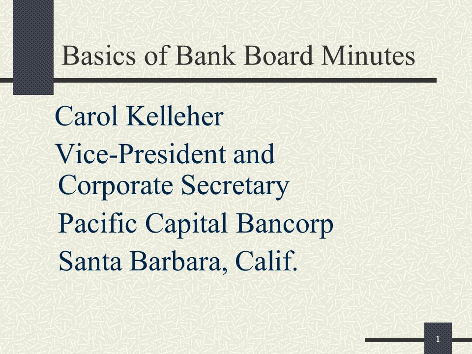 1 Basics of Bank Board Minutes Carol Kelleher Vice-President and Corporate Secretary Pacific Capital Bancorp Santa Barbara, Calif.