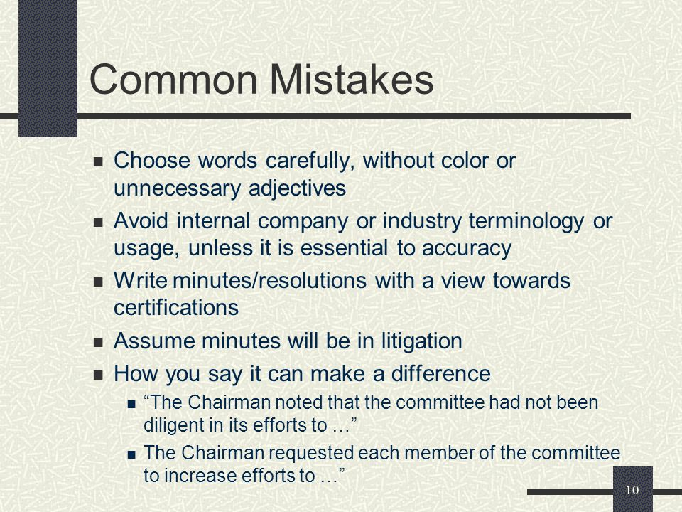 10 Common Mistakes Choose words carefully, without color or unnecessary adjectives Avoid internal company or industry terminology or usage, unless it is essential to accuracy Write minutes/resolutions with a view towards certifications Assume minutes will be in litigation How you say it can make a difference The Chairman noted that the committee had not been diligent in its efforts to … The Chairman requested each member of the committee to increase efforts to …
