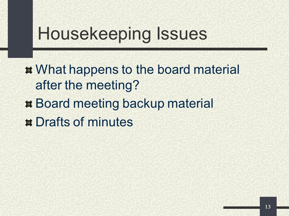 13 Housekeeping Issues What happens to the board material after the meeting? Board meeting backup material Drafts of minutes
