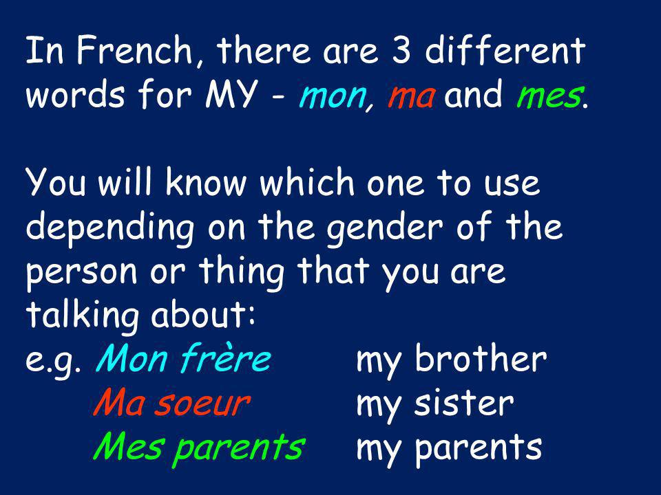 In French, there are 3 different words for MY - mon, ma and mes. You will know which one to use depending on the gender of the person or thing that yo