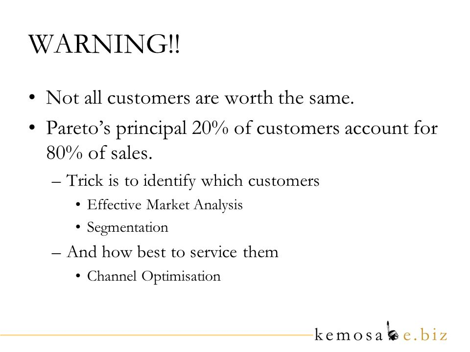 WARNING!! Not all customers are worth the same. Paretos principal 20% of customers account for 80% of sales. –Trick is to identify which customers Eff
