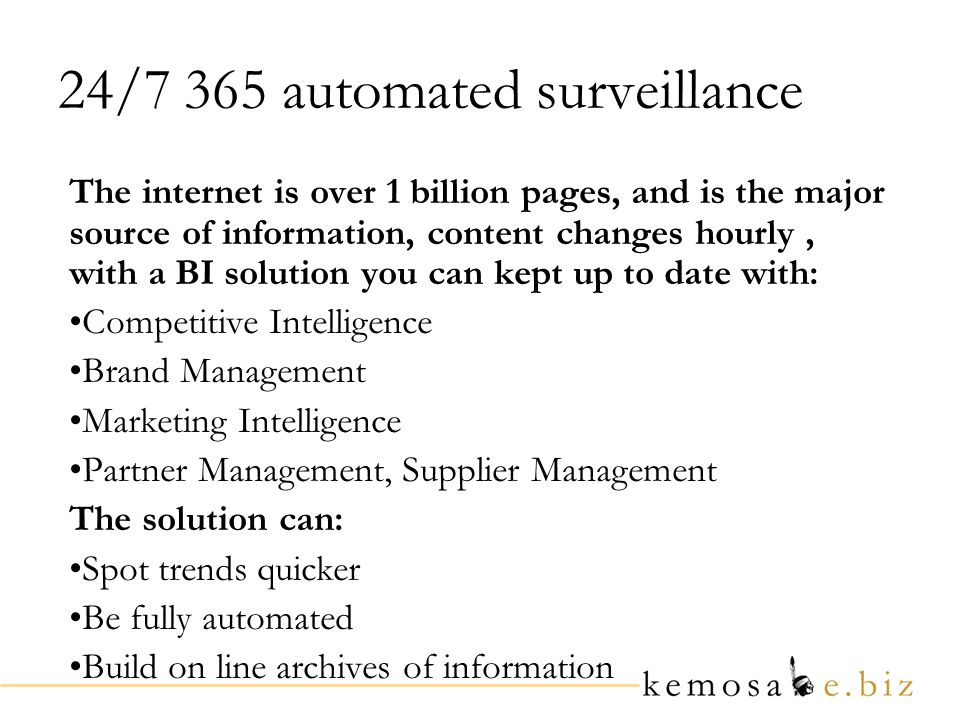 24/7 365 automated surveillance The internet is over 1 billion pages, and is the major source of information, content changes hourly, with a BI soluti