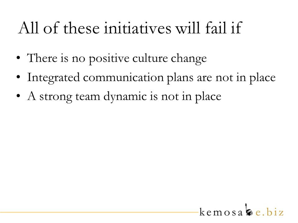 All of these initiatives will fail if There is no positive culture change Integrated communication plans are not in place A strong team dynamic is not