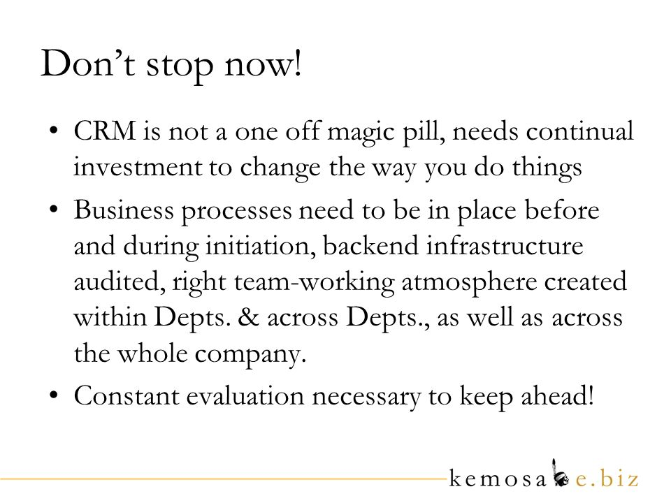 Dont stop now! CRM is not a one off magic pill, needs continual investment to change the way you do things Business processes need to be in place befo