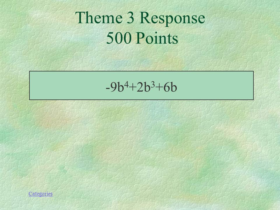 Categories Simplifie; (3b-b 4 +4b 3 )-(2b 3 +8b 4 -3b) Theme 3 Prompt 500 Points