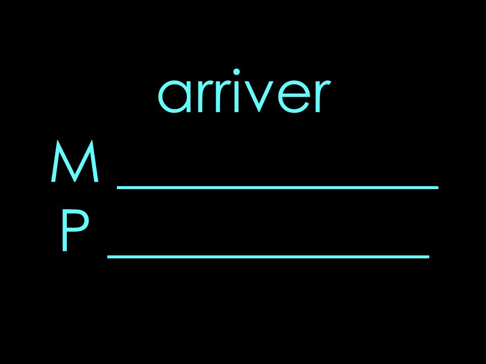 arriver M ___________ P ___________