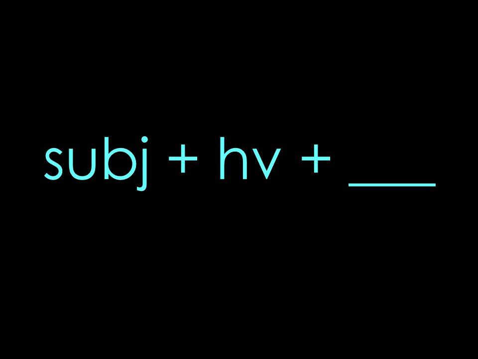subj + hv + ___