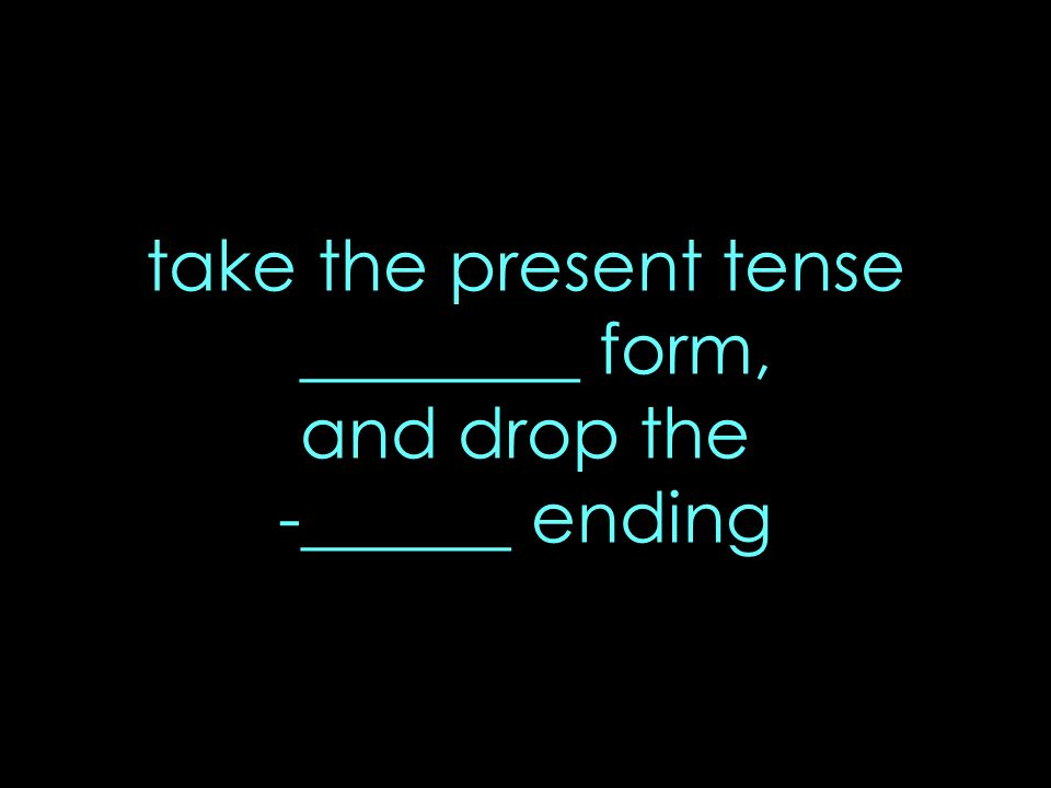 take the present tense ________ form, and drop the -______ ending