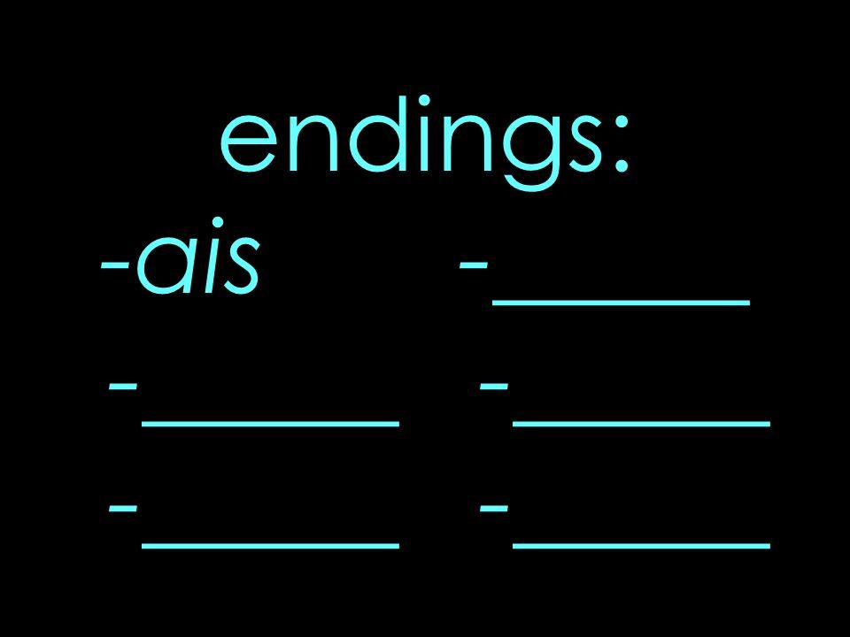 endings: -ais -_____ -_____ -_____ -_____ -_____
