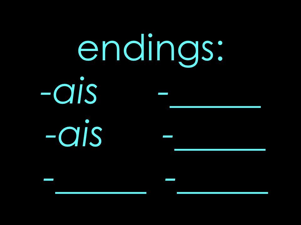 endings: -ais -_____ -ais -_____ -_____ -_____