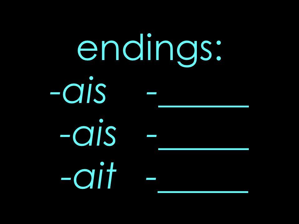 endings: -ais -_____ -ais -_____ -ait -_____
