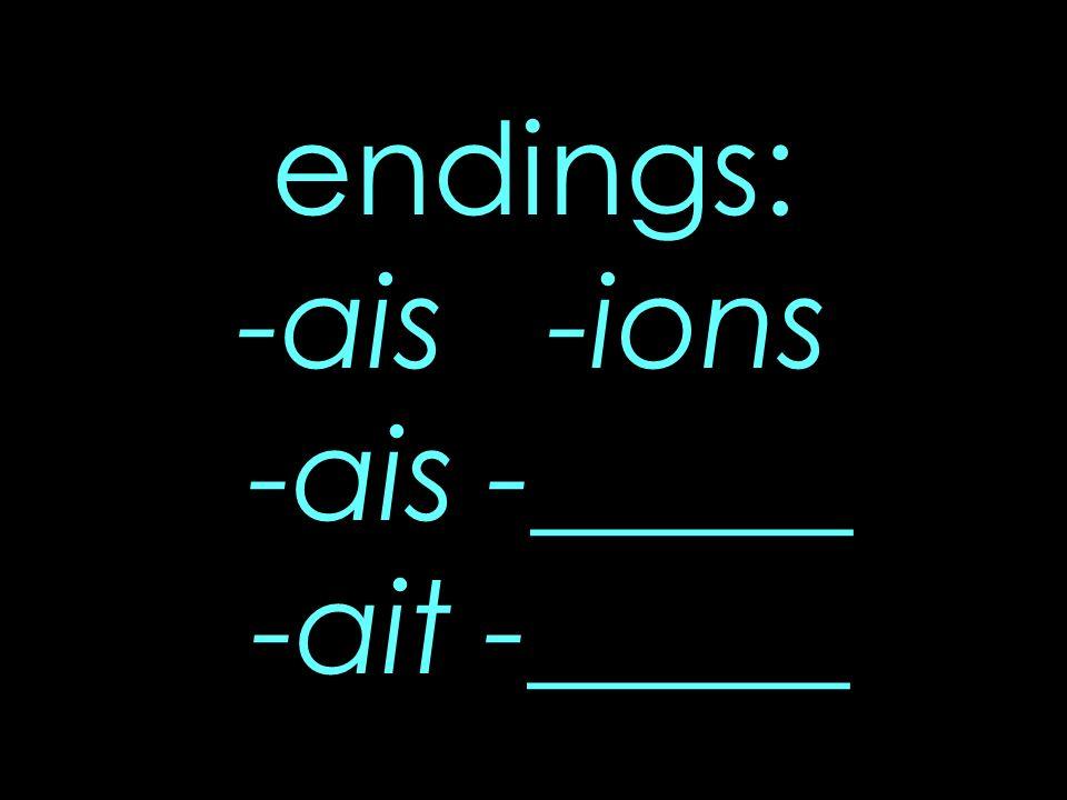 endings: -ais -ions -ais -_____ -ait -_____