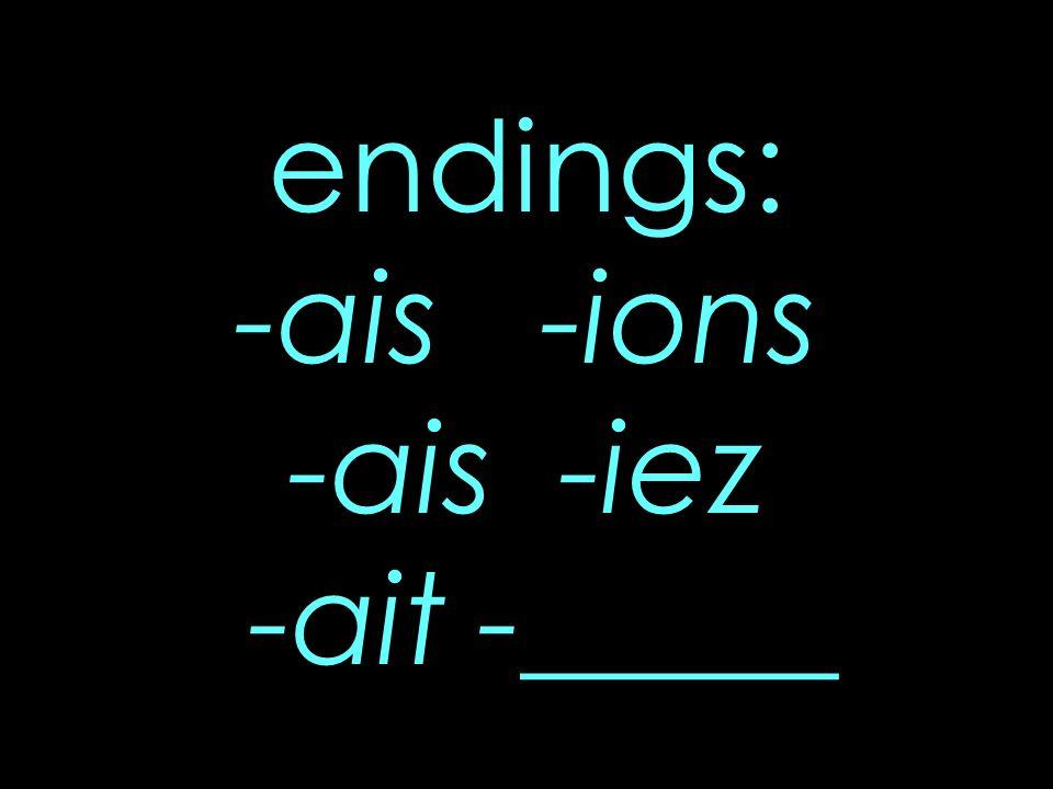 endings: -ais -ions -ais -iez -ait -_____