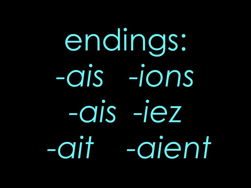 endings: -ais -ions -ais -iez -ait -aient