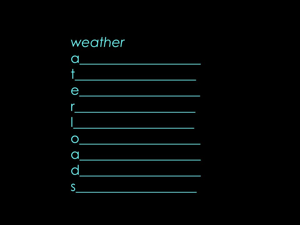 weather a__________________ t__________________ e__________________ r__________________ l__________________ o__________________ a__________________ d_