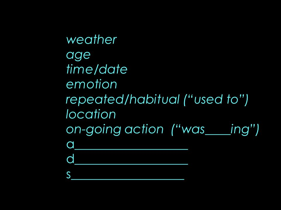 weather age time/date emotion repeated/habitual (used to) location on-going action (was____ing) a__________________ d__________________ s_____________