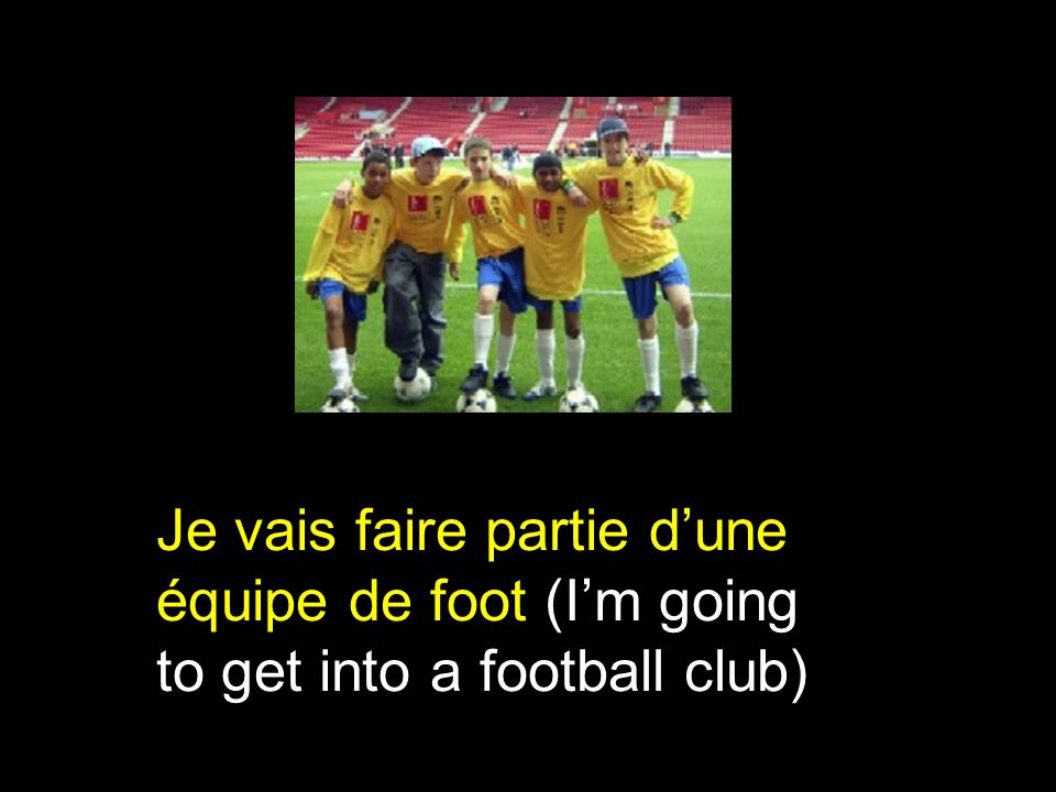 Je vais faire partie dune équipe de foot (Im going to get into a football club)