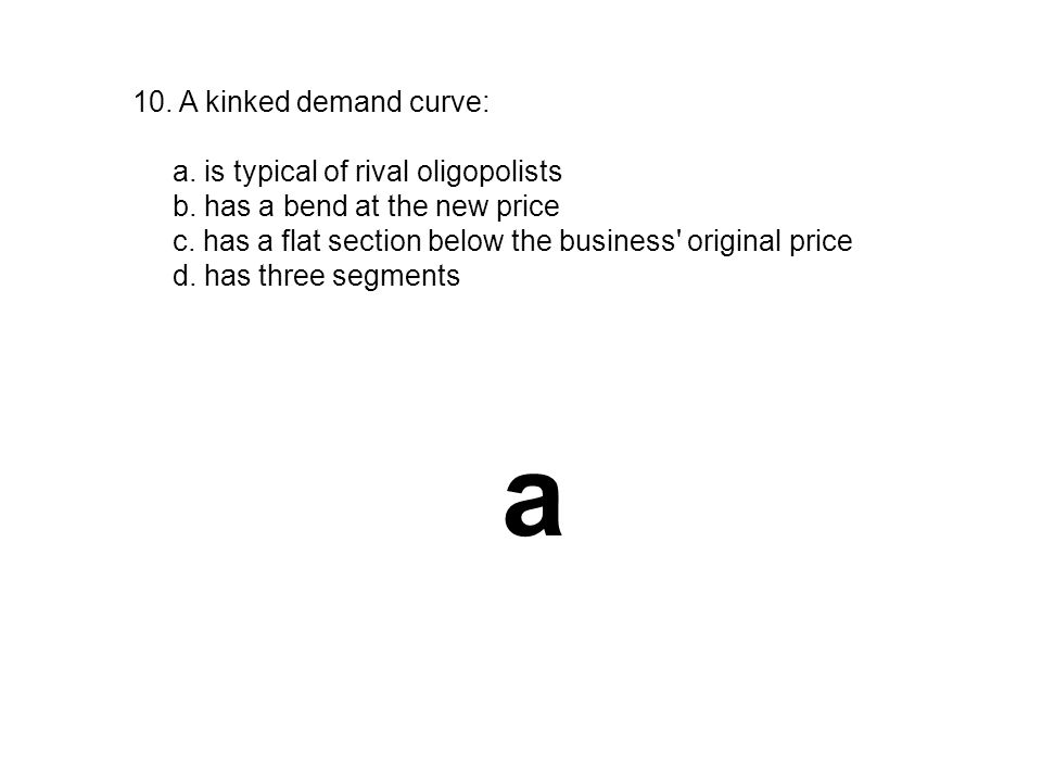 10. A kinked demand curve: a. is typical of rival oligopolists b. has a bend at the new price c. has a flat section below the business' original price