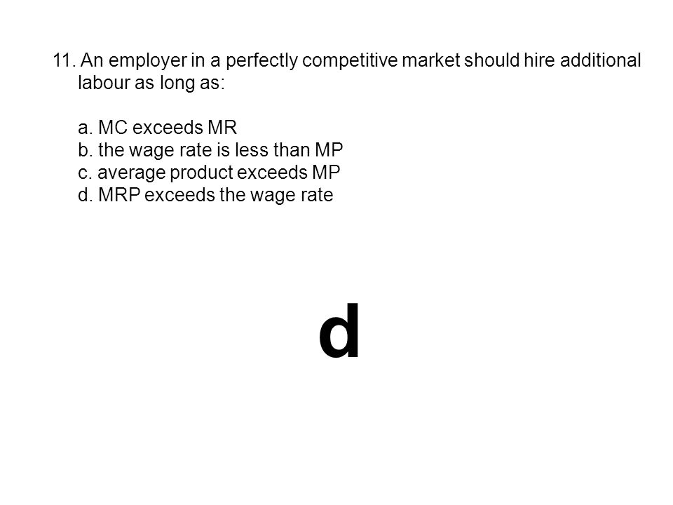 11. An employer in a perfectly competitive market should hire additional labour as long as: a. MC exceeds MR b. the wage rate is less than MP c. avera