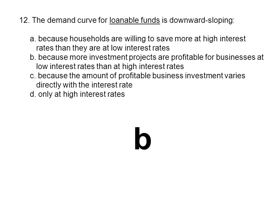 12. The demand curve for loanable funds is downward-sloping: a. because households are willing to save more at high interest rates than they are at lo