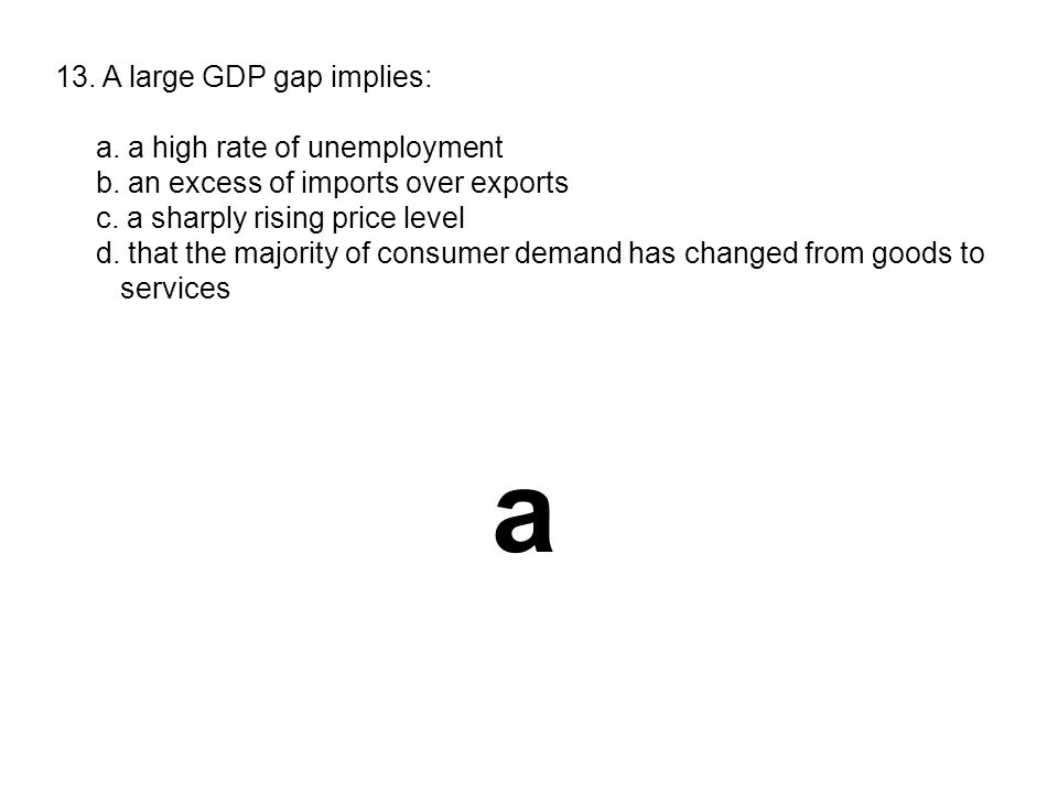 13. A large GDP gap implies: a. a high rate of unemployment b. an excess of imports over exports c. a sharply rising price level d. that the majority