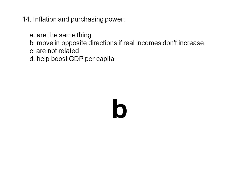 14. Inflation and purchasing power: a. are the same thing b. move in opposite directions if real incomes don't increase c. are not related d. help boo