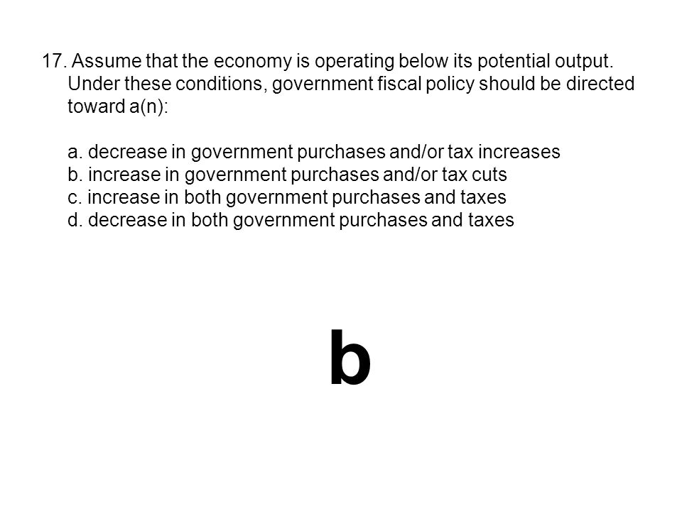 17. Assume that the economy is operating below its potential output. Under these conditions, government fiscal policy should be directed toward a(n):