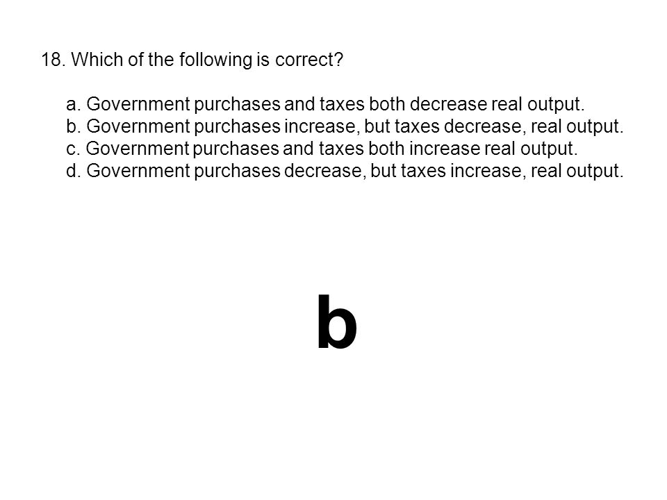 18. Which of the following is correct? a. Government purchases and taxes both decrease real output. b. Government purchases increase, but taxes decrea