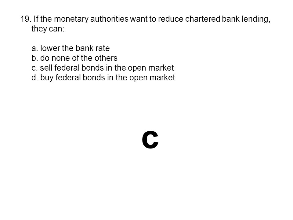 19. If the monetary authorities want to reduce chartered bank lending, they can: a. lower the bank rate b. do none of the others c. sell federal bonds
