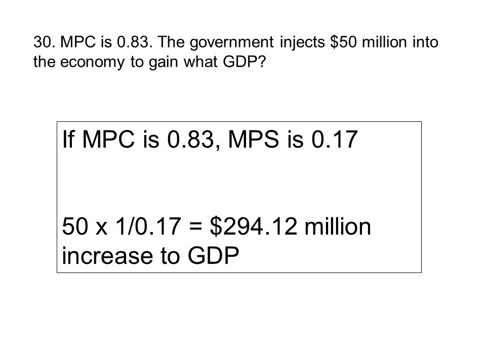 30. MPC is 0.83. The government injects $50 million into the economy to gain what GDP? If MPC is 0.83, MPS is 0.17 50 x 1/0.17 = $294.12 million incre