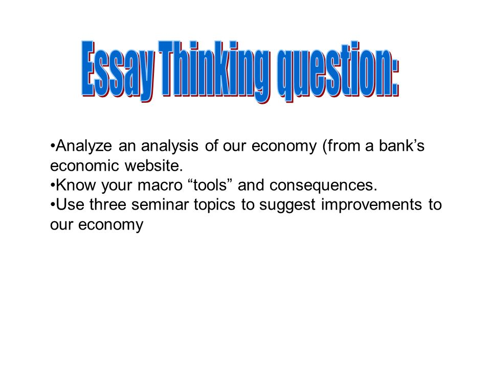 Analyze an analysis of our economy (from a banks economic website. Know your macro tools and consequences. Use three seminar topics to suggest improve