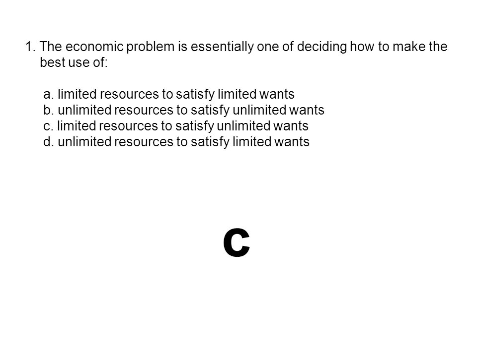1. The economic problem is essentially one of deciding how to make the best use of: a. limited resources to satisfy limited wants b. unlimited resourc