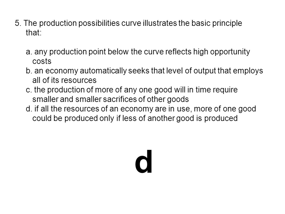 5. The production possibilities curve illustrates the basic principle that: a. any production point below the curve reflects high opportunity costs b.